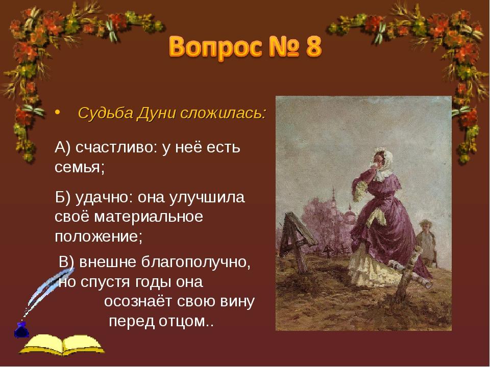 Судьба Дуни сложилась: А) счастливо: у неё есть семья; Б) удачно: она улучши...