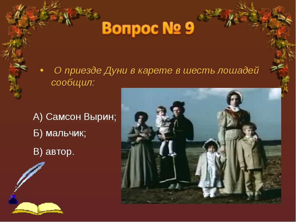 О приезде Дуни в карете в шесть лошадей сообщил: А) Самсон Вырин; Б) мальчик...