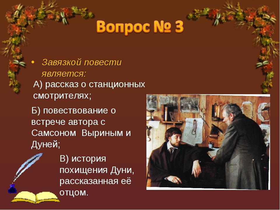 Завязкой повести является: А) рассказ о станционных смотрителях; Б) повествов...