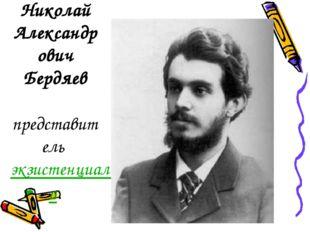 Николай Александрович Бердяев представительэкзистенциализмa.