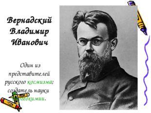 Вернадский Владимир Иванович Один из представителей русского космизма; созда