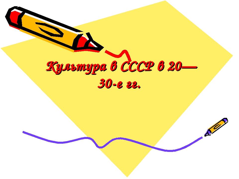 Культура в СССР в 20— 30-е гг.