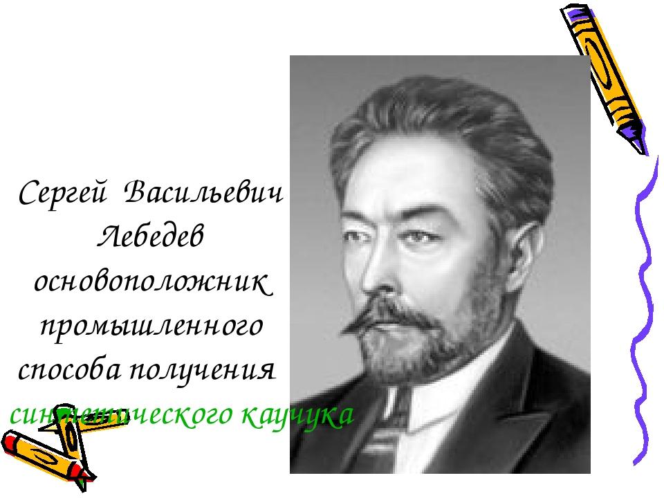 Сергей Васильевич Лебедев основоположник промышленного способа получениясинт...