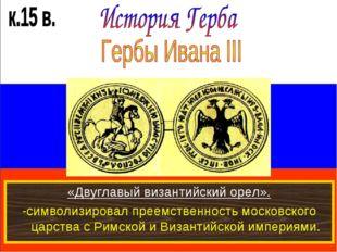 «Двуглавый византийский орел». -символизировал преемственность московского ца