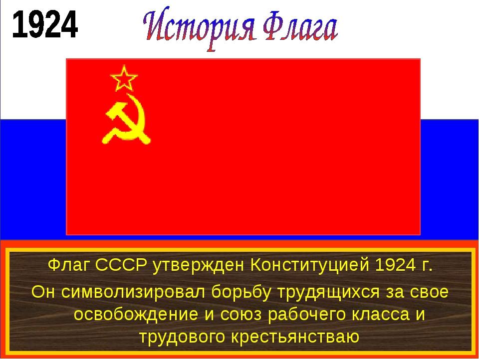 Флаг СССР утвержден Конституцией 1924 г. Он символизировал борьбу трудящихся...