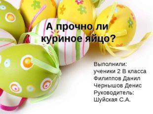 А прочно ли куриное яйцо? Выполнили: ученики 2 В класса Филиппов Данил Черныш