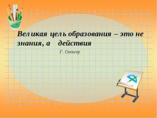 Великая цель образования – это не знания, а действия Г. Спенсер