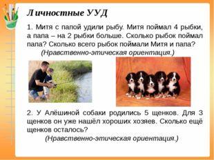 Личностные УУД 1. Митя с папой удили рыбу. Митя поймал 4 рыбки, а папа – на 2