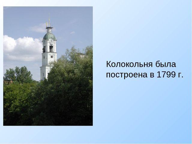 Колокольня была построена в 1799 г.