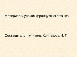 Материал к урокам французского языка Составитель учитель Колпакова И. Г.
