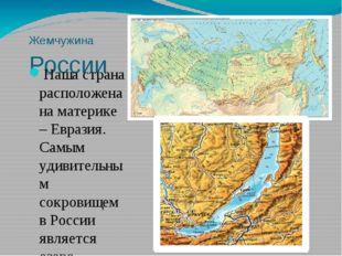Жемчужина России Наша страна расположена на материке – Евразия. Самым удивите