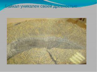 Байкал уникален своей древностью…