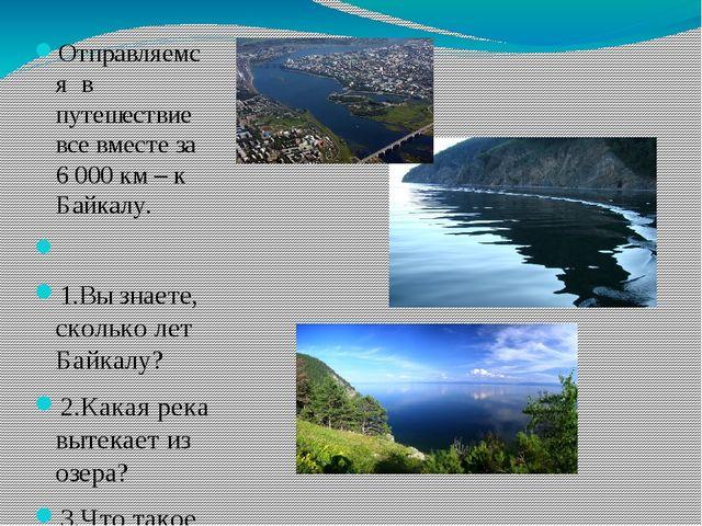 Отправляемся в путешествие все вместе за 6000 км – к Байкалу.  1.Вы знаете,...