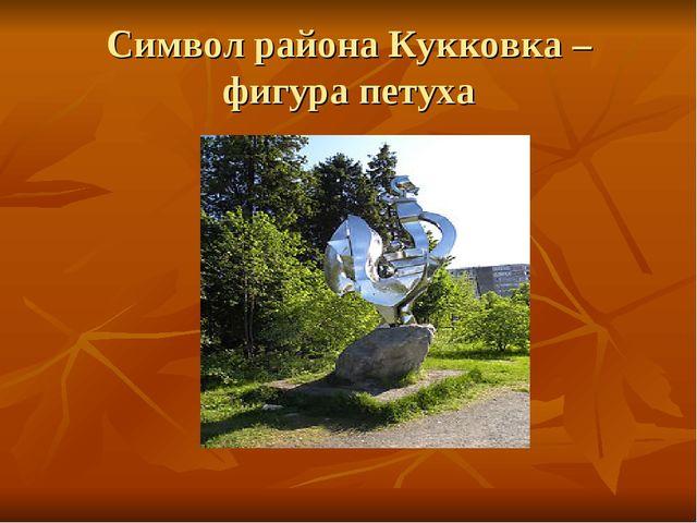 Символ района Кукковка – фигура петуха