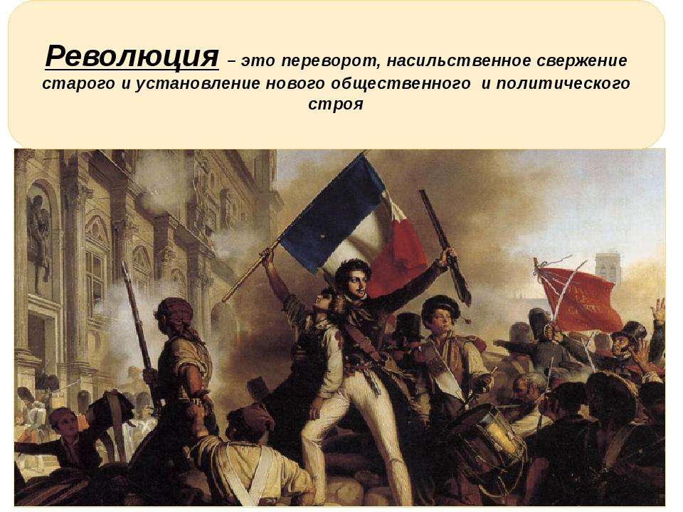 Революция – это переворот, насильственное свержение старого и установление н...