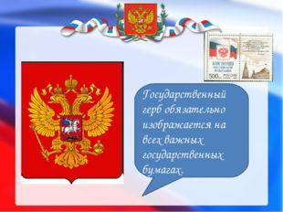 Государственный герб обязательно изображается на всех важных государственных