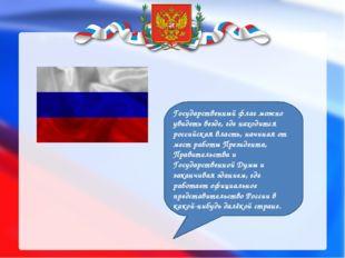 Государственный флаг можно увидеть везде, где находится российская власть, н