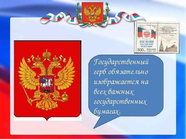 Государственный герб обязательно изображается на всех важных государственных...