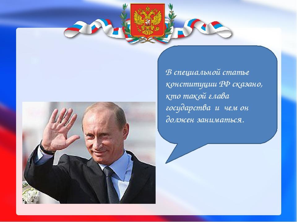 В специальной статье конституции РФ сказано, кто такой глава государства и ч...