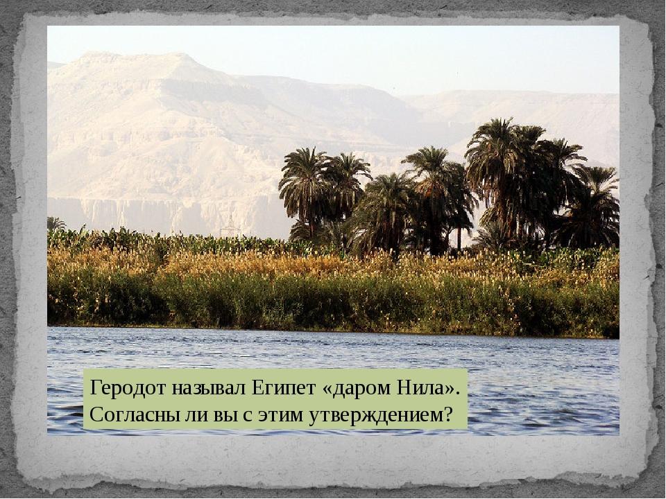 Геродот называл Египет «даром Нила». Согласны ли вы с этим утверждением?