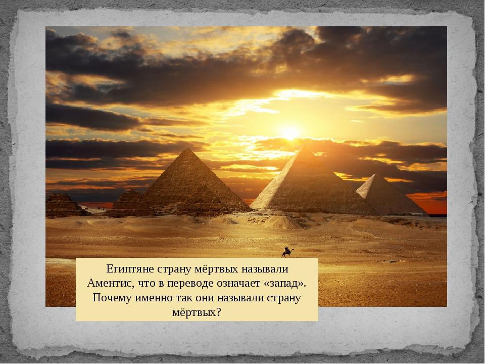 Египтяне страну мёртвых называли Аментис, что в переводе означает «запад». По...