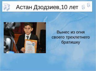 Астан Дзодзиев,10 лет Вынес из огня своего трехлетнего братишку