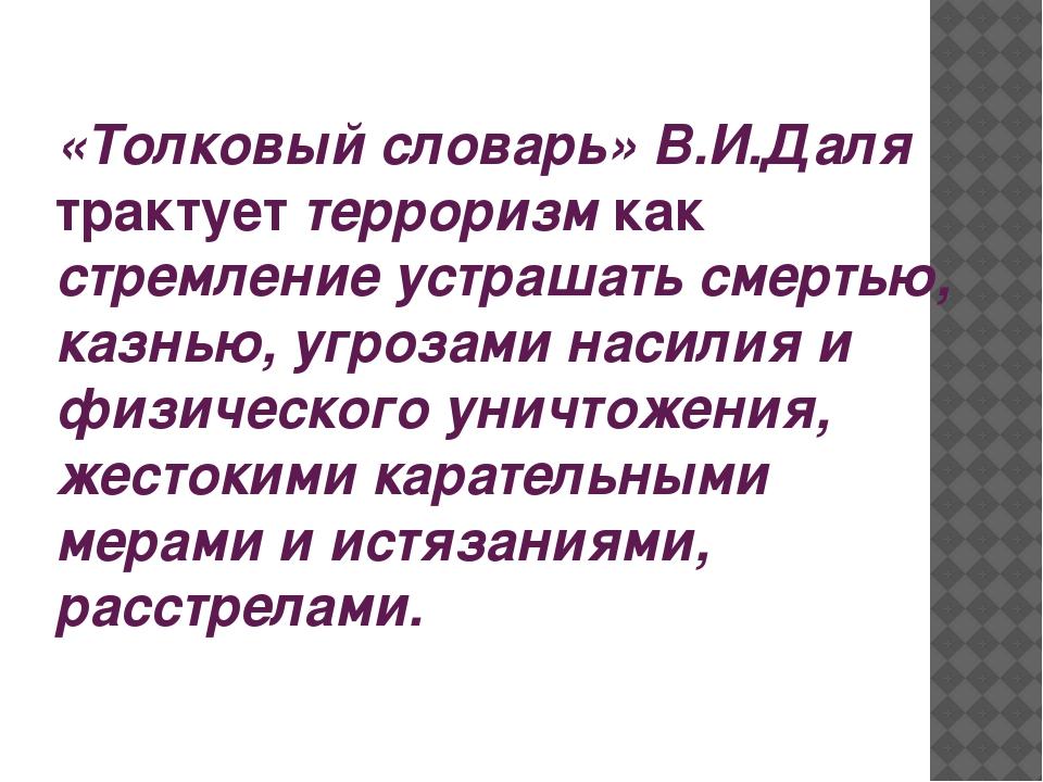 «Толковый словарь» В.И.Даля трактует терроризм как стремление устрашать смерт...