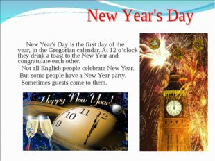 New Year's Day is the first day of the year, in the Gregorian calendar. At 1