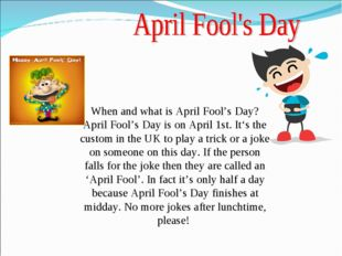 When and what is April Fool's Day? April Fool's Day is on April 1st. It's the