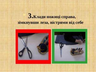 3.Клади ножиці справа, зімкнувши леза, вістрями від себе