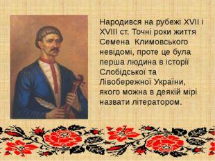 Народився на рубежі XVII і XVIII ст. Точні роки життя Семена Климовського н