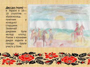 Джу́ра (чура) — в Україні в 16—18 століттях — зброєносець, помічник у козацьк