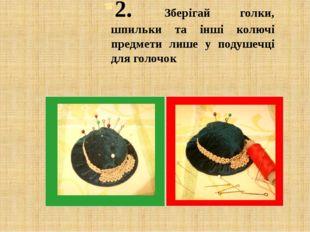 2. Зберігай голки, шпильки та інші колючі предмети лише у подушечці для голочок