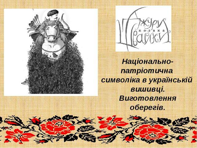Національно-патріотична символіка в українській вишивці. Виготовлення оберегів.