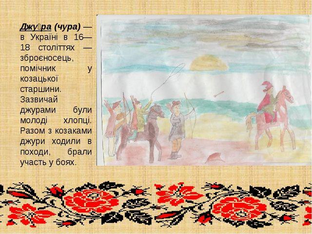 Джу́ра (чура) — в Україні в 16—18 століттях — зброєносець, помічник у козацьк...