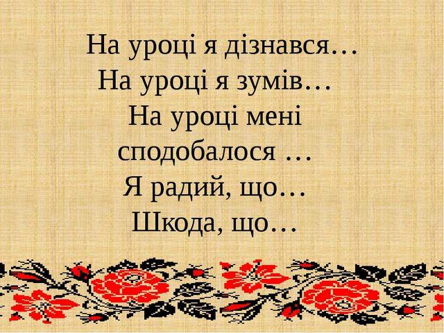 На уроці я дізнався… На уроці я зумів… На уроці мені сподобалося … Я радий,...