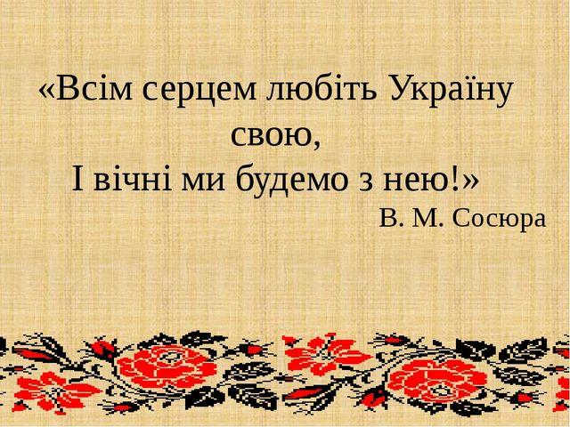«Всім серцем любіть Україну свою, І вічні ми будемо з нею!» В. М. Сосюра