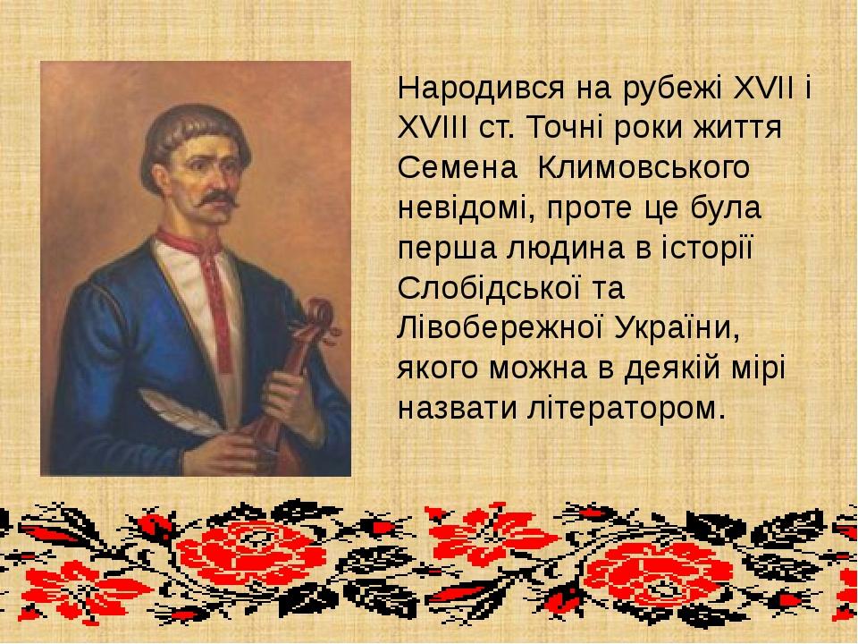 Народився на рубежі XVII і XVIII ст. Точні роки життя Семена Климовського н...