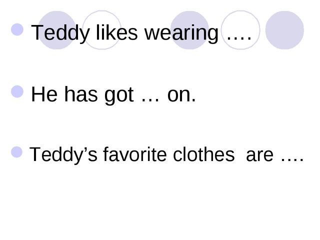 Teddy likes wearing …. He has got … on. Teddy's favorite clothes are ….