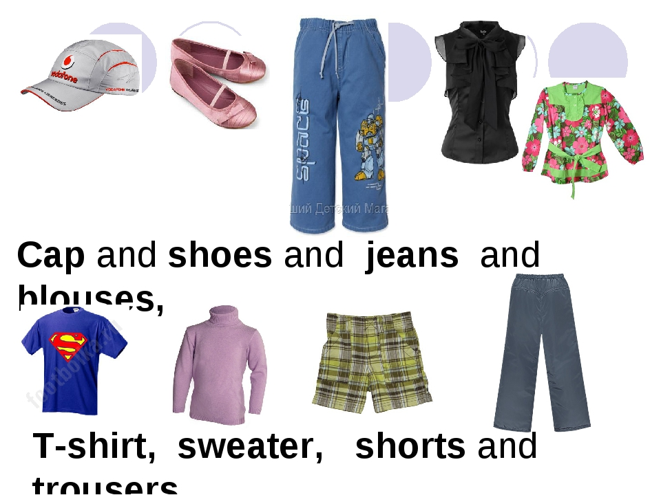 Cap and shoes and jeans and blouses, T-shirt, sweater, shorts and trousers.