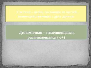Система – целое, состоящее из частей, взаимодействующих с друг другом Динами