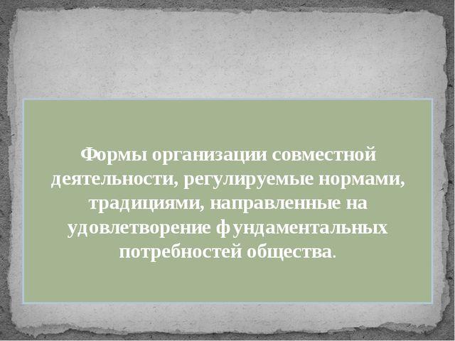 Формы организации совместной деятельности, регулируемые нормами, традициями,...