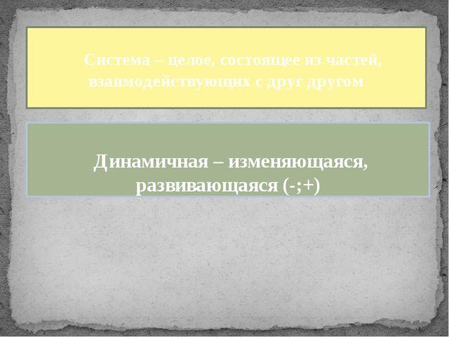Система – целое, состоящее из частей, взаимодействующих с друг другом Динами...