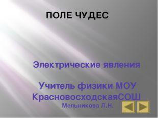 ПОЛЕ ЧУДЕС Электрические явления Учитель физики МОУ КрасновосходскаяСОШ Мельн