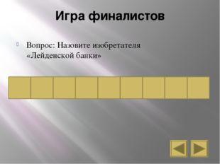 Игра финалистов Вопрос: Назовите изобретателя «Лейденской банки» к у р б н е