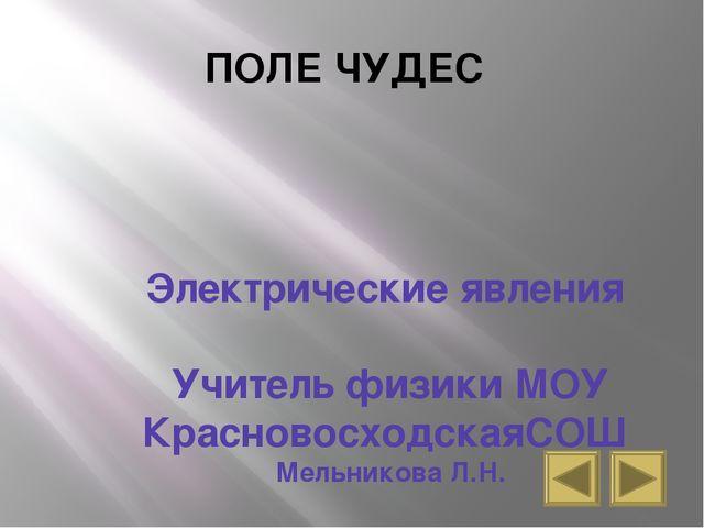 ПОЛЕ ЧУДЕС Электрические явления Учитель физики МОУ КрасновосходскаяСОШ Мельн...