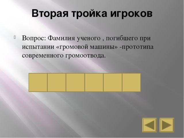 Вторая тройка игроков Вопрос: Фамилия ученого , погибшего при испытании «гром...