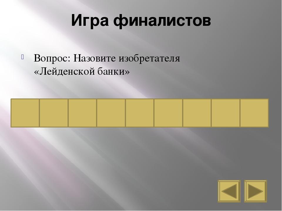 Игра финалистов Вопрос: Назовите изобретателя «Лейденской банки» к у р б н е...