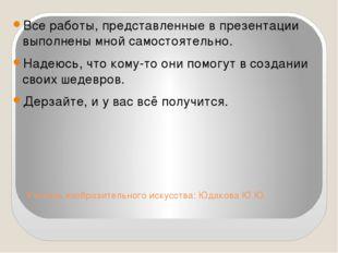 Учитель изобразительного искусства: Юдакова Ю.Ю. Все работы, представленные в