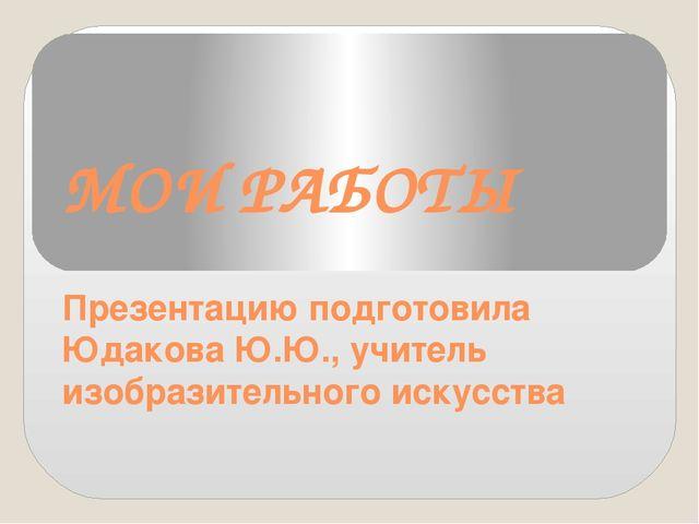 МОИ РАБОТЫ Презентацию подготовила Юдакова Ю.Ю., учитель изобразительного иск...
